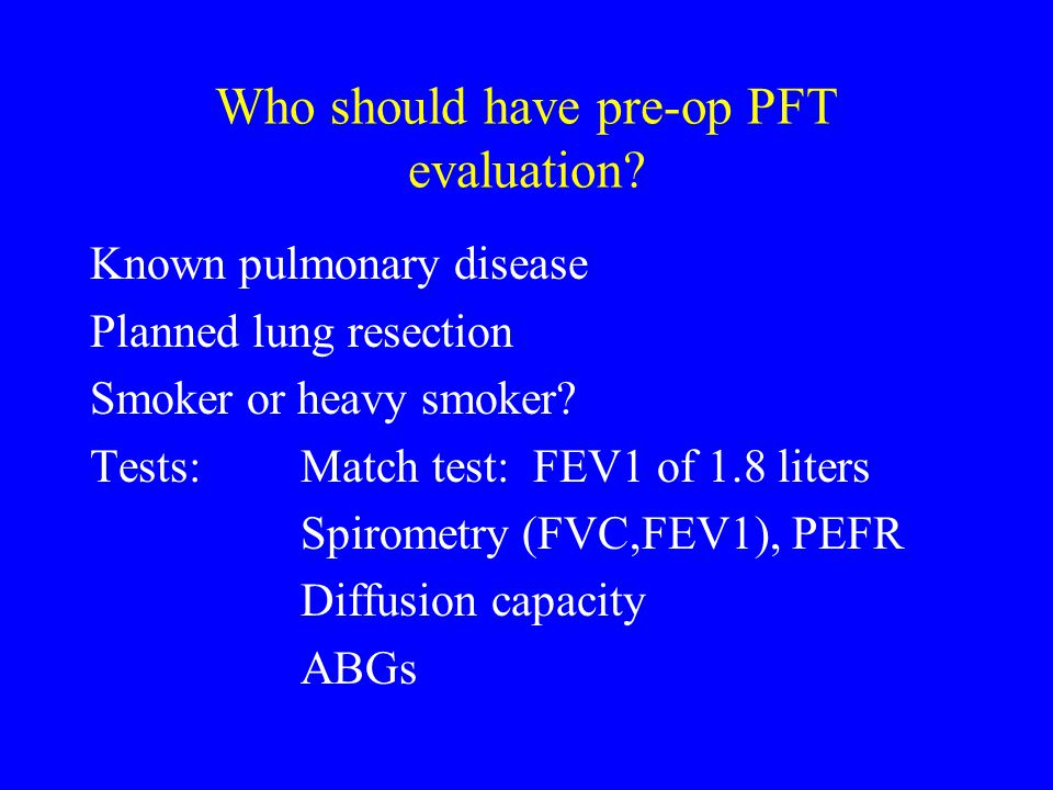 Who should have pre-op PFT evaluation? Known pulmonary disease Planned lung resection Smoker or heavy smoker? Tests:Match test: FEV1 of 1.8 liters Spi