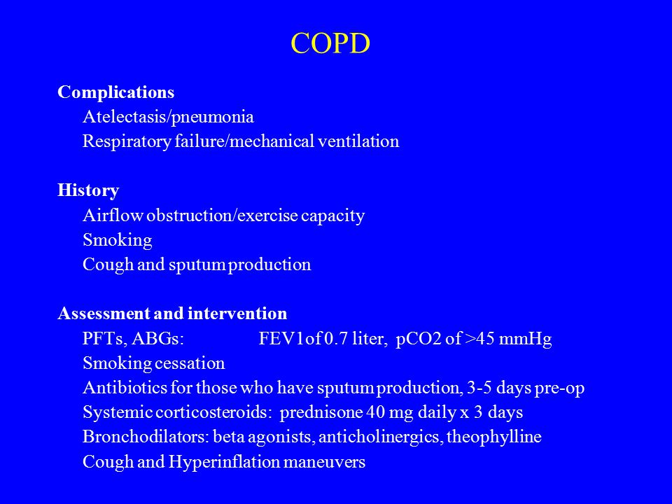 COPD Complications Atelectasis/pneumonia Respiratory failure/mechanical ventilation History Airflow obstruction/exercise capacity Smoking Cough and sp