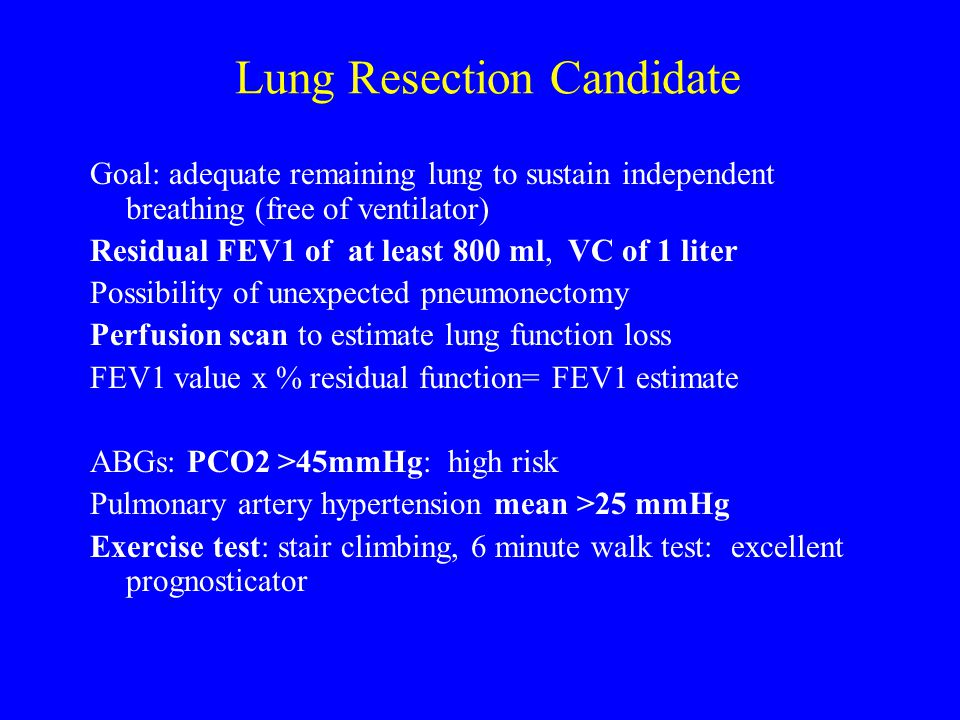 Lung Resection Candidate Goal: adequate remaining lung to sustain independent breathing (free of ventilator) Residual FEV1 of at least 800 ml, VC of 1