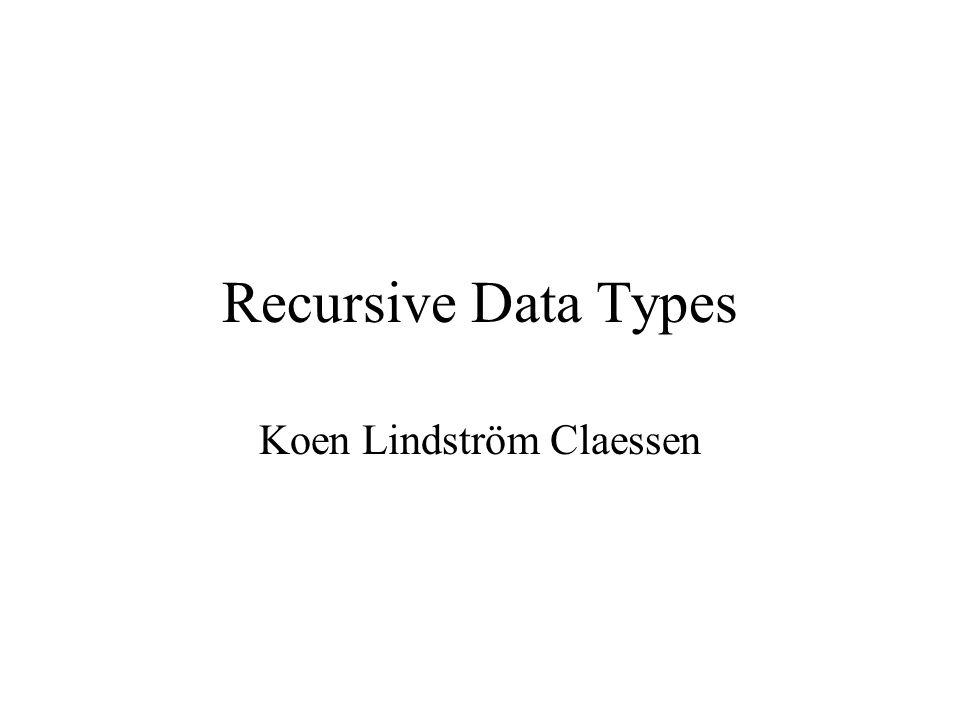 Recursive Data Types Koen Lindström Claessen