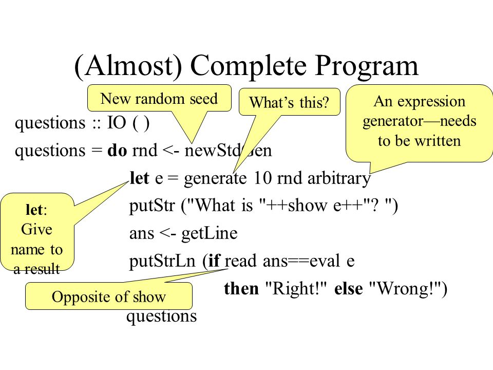 (Almost) Complete Program questions :: IO ( ) questions = do rnd <- newStdGen let e = generate 10 rnd arbitrary putStr ( What is ++show e++ .