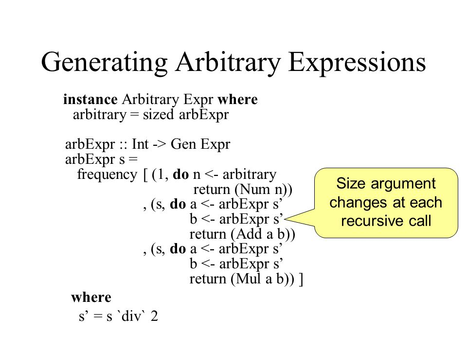 Generating Arbitrary Expressions instance Arbitrary Expr where arbitrary = sized arbExpr arbExpr :: Int -> Gen Expr arbExpr s = frequency [ (1, do n <- arbitrary return (Num n)), (s, do a <- arbExpr s' b <- arbExpr s' return (Add a b)), (s, do a <- arbExpr s' b <- arbExpr s' return (Mul a b)) ] where s' = s `div` 2 Size argument changes at each recursive call