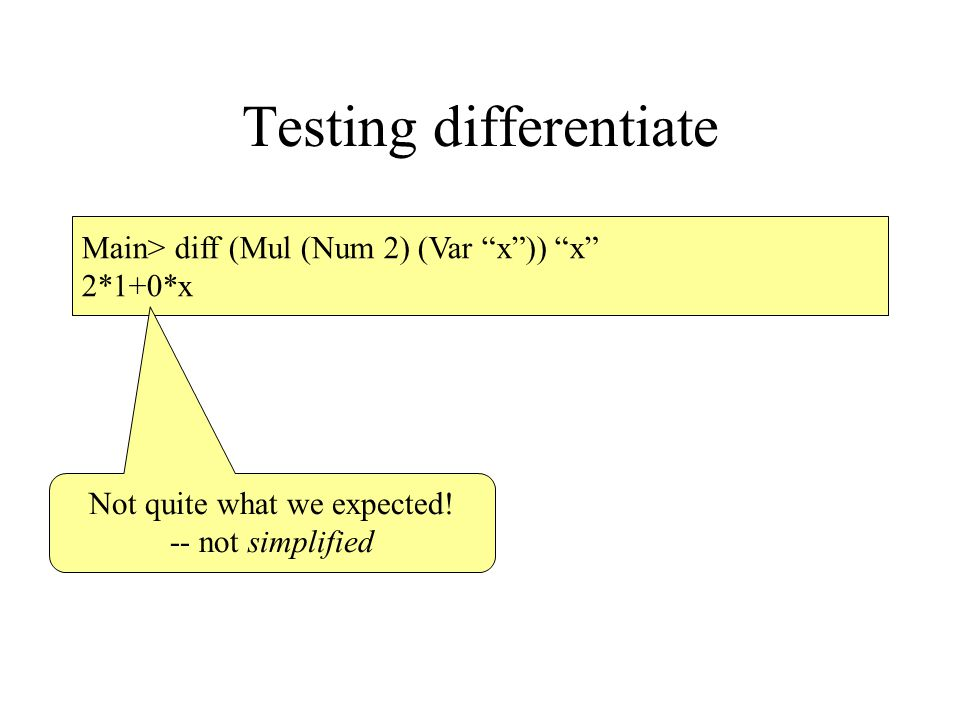 Testing differentiate Main> diff (Mul (Num 2) (Var x )) x 2*1+0*x Not quite what we expected.