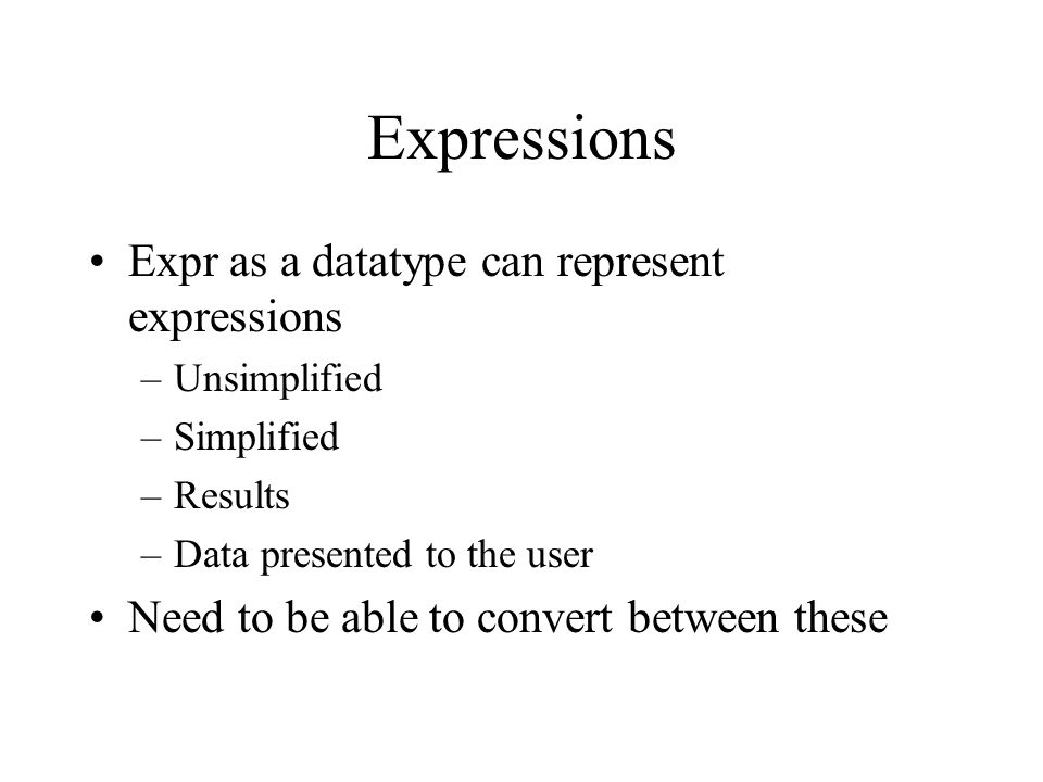 Expressions Expr as a datatype can represent expressions –Unsimplified –Simplified –Results –Data presented to the user Need to be able to convert between these