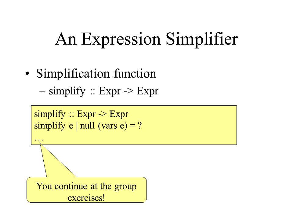 An Expression Simplifier Simplification function –simplify :: Expr -> Expr simplify :: Expr -> Expr simplify e | null (vars e) = .