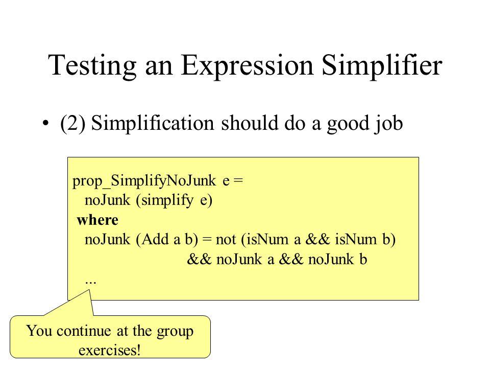 Testing an Expression Simplifier (2) Simplification should do a good job prop_SimplifyNoJunk e = noJunk (simplify e) where noJunk (Add a b) = not (isN