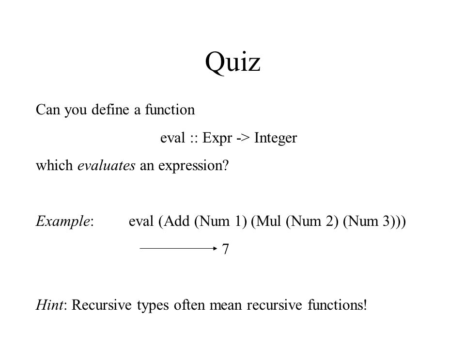 Quiz Can you define a function eval :: Expr -> Integer which evaluates an expression.