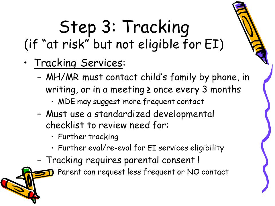Step 3: Tracking (if at risk but not eligible for EI) Tracking Services: –MH/MR must contact child's family by phone, in writing, or in a meeting ≥ once every 3 months MDE may suggest more frequent contact –Must use a standardized developmental checklist to review need for: Further tracking Further eval/re-eval for EI services eligibility –Tracking requires parental consent .
