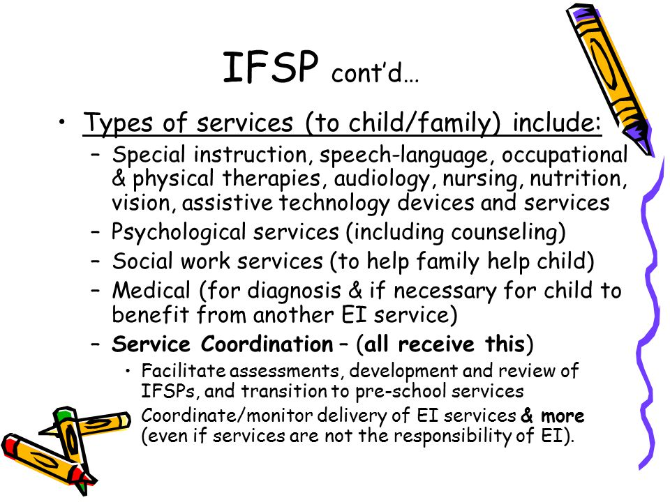 IFSP cont'd… Types of services (to child/family) include: –Special instruction, speech-language, occupational & physical therapies, audiology, nursing, nutrition, vision, assistive technology devices and services –Psychological services (including counseling) –Social work services (to help family help child) –Medical (for diagnosis & if necessary for child to benefit from another EI service) –Service Coordination – (all receive this) Facilitate assessments, development and review of IFSPs, and transition to pre-school services Coordinate/monitor delivery of EI services & more (even if services are not the responsibility of EI).