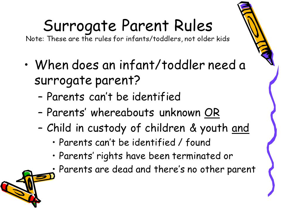Surrogate Parent Rules Note: These are the rules for infants/toddlers, not older kids When does an infant/toddler need a surrogate parent? –Parents ca