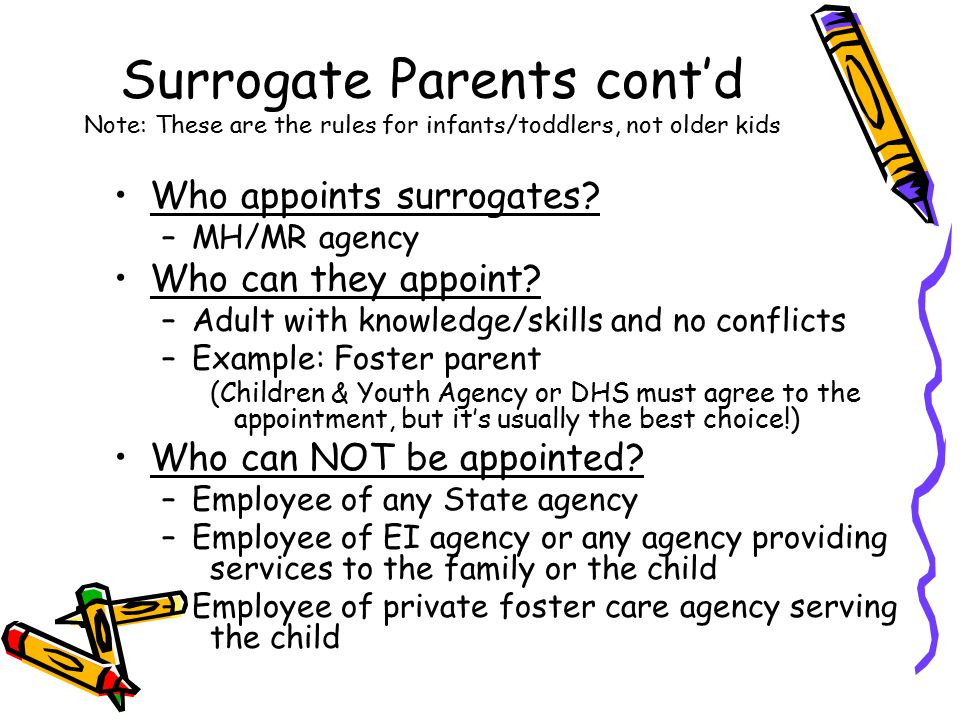 Surrogate Parents cont'd Note: These are the rules for infants/toddlers, not older kids Who appoints surrogates? –MH/MR agency Who can they appoint? –