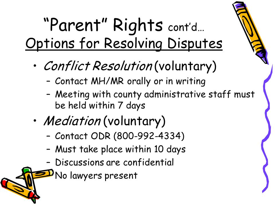 Parent Rights cont'd… Options for Resolving Disputes Conflict Resolution (voluntary) –Contact MH/MR orally or in writing –Meeting with county administrative staff must be held within 7 days Mediation (voluntary) –Contact ODR (800-992-4334) –Must take place within 10 days –Discussions are confidential –No lawyers present