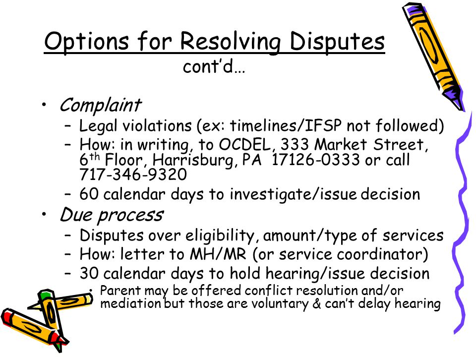 Options for Resolving Disputes cont'd… Complaint –Legal violations (ex: timelines/IFSP not followed) –How: in writing, to OCDEL, 333 Market Street, 6 th Floor, Harrisburg, PA 17126-0333 or call 717-346-9320 –60 calendar days to investigate/issue decision Due process –Disputes over eligibility, amount/type of services –How: letter to MH/MR (or service coordinator) –30 calendar days to hold hearing/issue decision Parent may be offered conflict resolution and/or mediation but those are voluntary & can't delay hearing