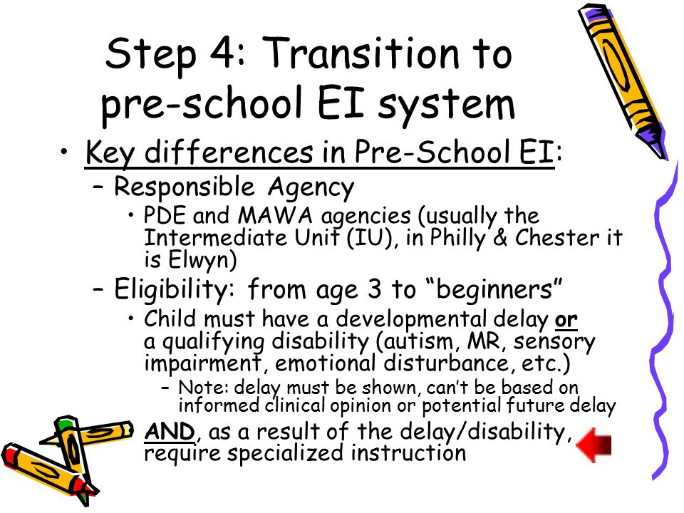 Step 4: Transition to pre-school EI system Key differences in Pre-School EI: –Responsible Agency PDE and MAWA agencies (usually the Intermediate Unit