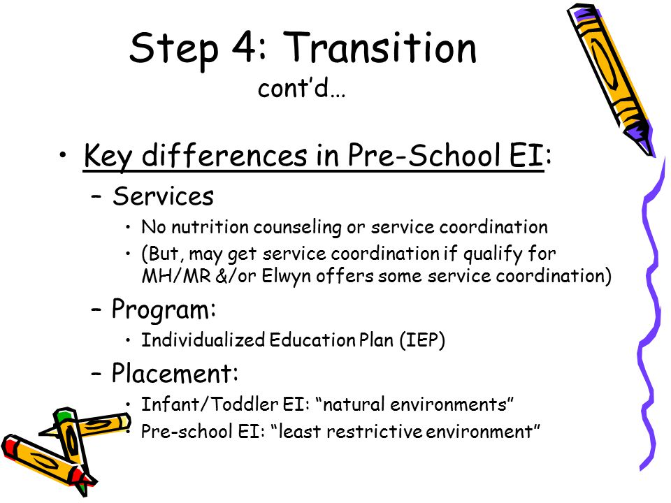 Step 4: Transition cont'd… Key differences in Pre-School EI: –Services No nutrition counseling or service coordination (But, may get service coordinat