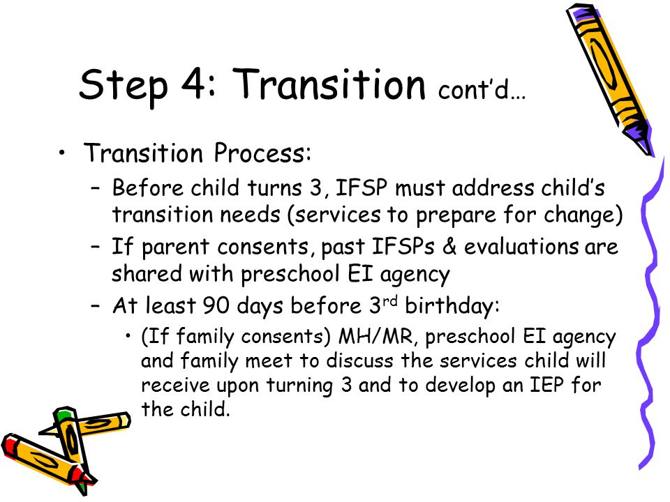 Step 4: Transition cont'd… Transition Process: –Before child turns 3, IFSP must address child's transition needs (services to prepare for change) –If parent consents, past IFSPs & evaluations are shared with preschool EI agency –At least 90 days before 3 rd birthday: (If family consents) MH/MR, preschool EI agency and family meet to discuss the services child will receive upon turning 3 and to develop an IEP for the child.