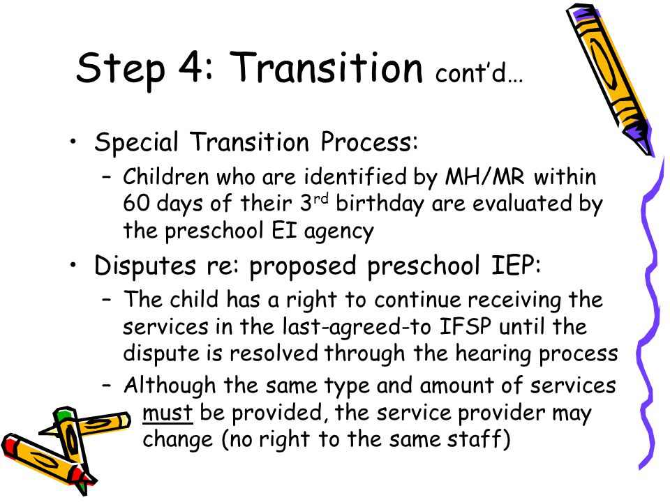 Step 4: Transition cont'd… Special Transition Process: –Children who are identified by MH/MR within 60 days of their 3 rd birthday are evaluated by the preschool EI agency Disputes re: proposed preschool IEP: –The child has a right to continue receiving the services in the last-agreed-to IFSP until the dispute is resolved through the hearing process –Although the same type and amount of services must be provided, the service provider may change (no right to the same staff)