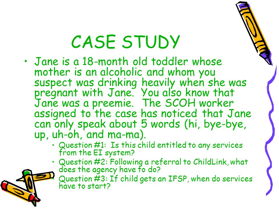 CASE STUDY Jane is a 18-month old toddler whose mother is an alcoholic and whom you suspect was drinking heavily when she was pregnant with Jane. You