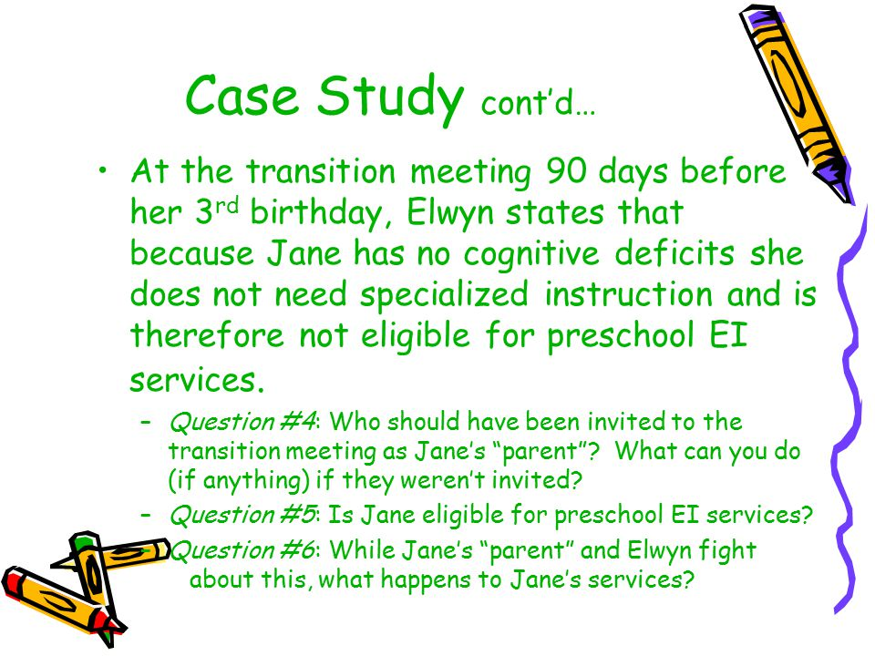 Case Study cont'd… At the transition meeting 90 days before her 3 rd birthday, Elwyn states that because Jane has no cognitive deficits she does not n