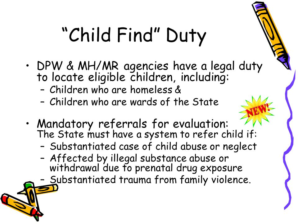Child Find Duty DPW & MH/MR agencies have a legal duty to locate eligible children, including: –Children who are homeless & –Children who are wards of the State Mandatory referrals for evaluation: The State must have a system to refer child if: –Substantiated case of child abuse or neglect –Affected by illegal substance abuse or withdrawal due to prenatal drug exposure –Substantiated trauma from family violence.