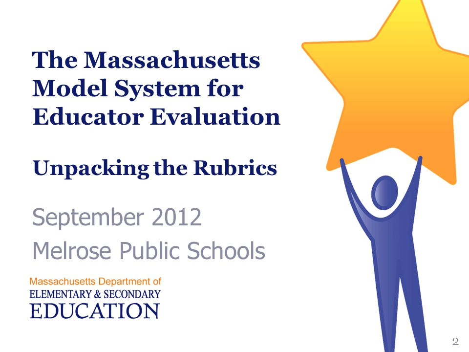 The Massachusetts Model System for Educator Evaluation Unpacking the Rubrics September 2012 Melrose Public Schools 2