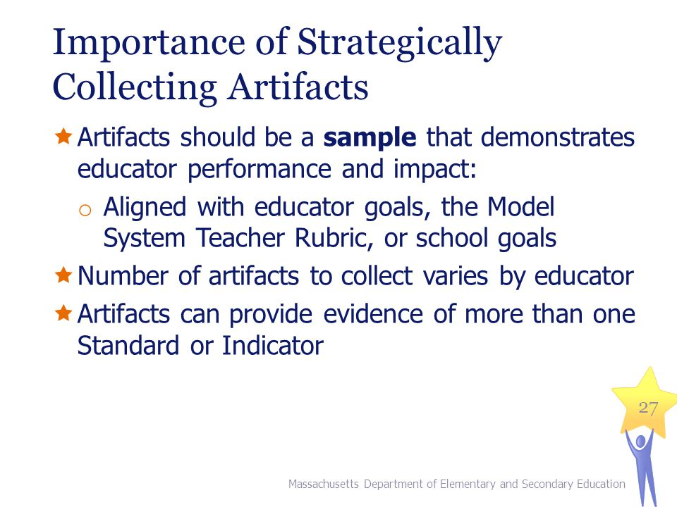 Importance of Strategically Collecting Artifacts  Artifacts should be a sample that demonstrates educator performance and impact: o Aligned with educator goals, the Model System Teacher Rubric, or school goals  Number of artifacts to collect varies by educator  Artifacts can provide evidence of more than one Standard or Indicator 27 Massachusetts Department of Elementary and Secondary Education