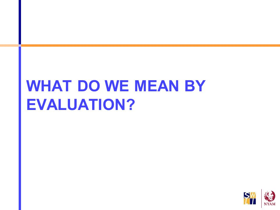 WHAT DO WE MEAN BY EVALUATION?