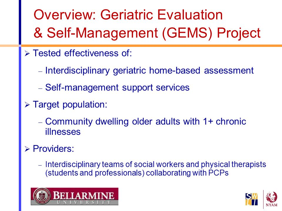 Overview: Geriatric Evaluation & Self-Management (GEMS) Project  Tested effectiveness of:  Interdisciplinary geriatric home-based assessment  Self-