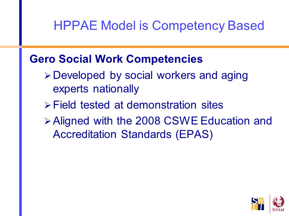 HPPAE Model is Competency Based Gero Social Work Competencies  Developed by social workers and aging experts nationally  Field tested at demonstrati