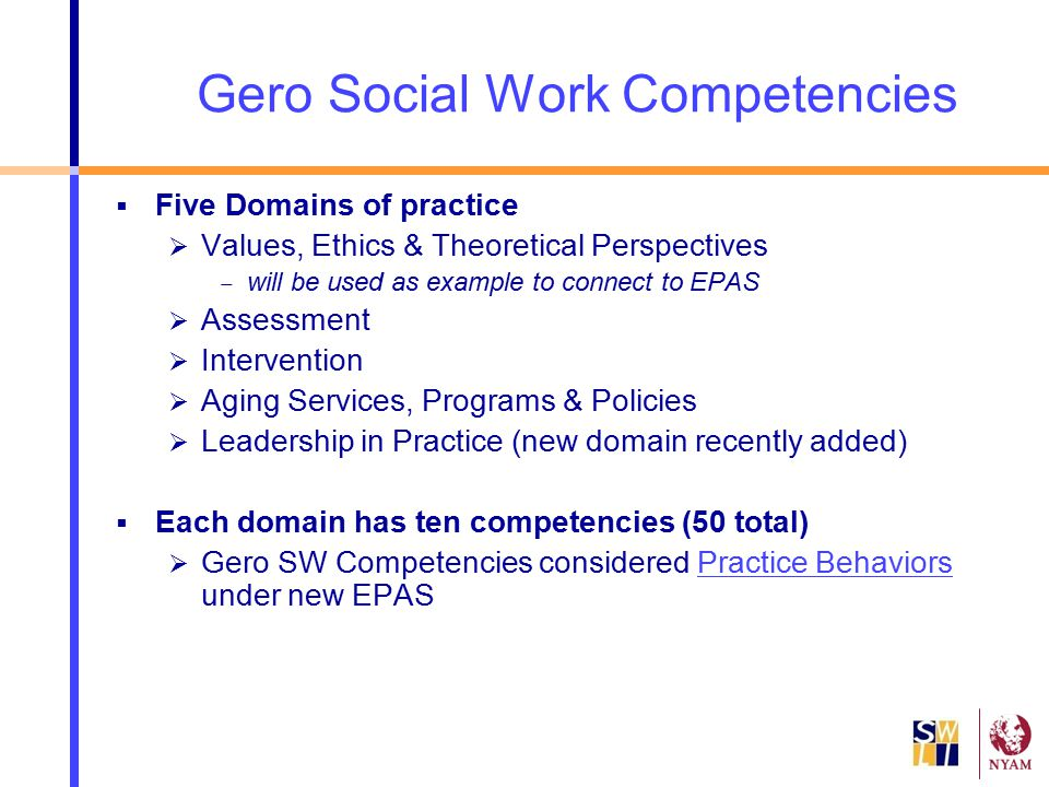 Gero Social Work Competencies  Five Domains of practice  Values, Ethics & Theoretical Perspectives  will be used as example to connect to EPAS  As