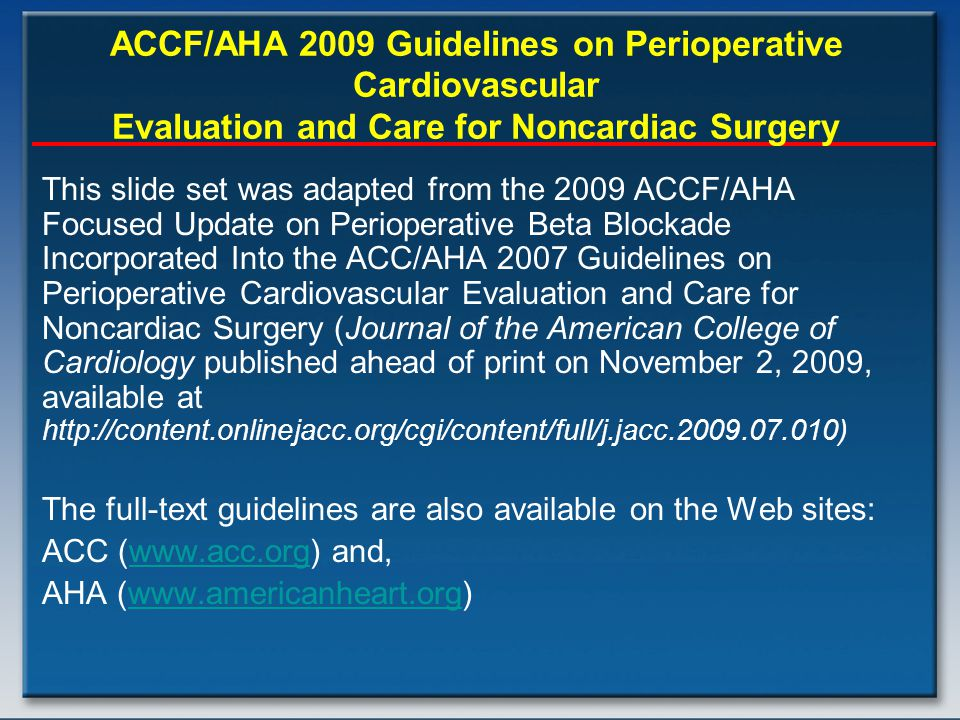 This slide set was adapted from the 2009 ACCF/AHA Focused Update on Perioperative Beta Blockade Incorporated Into the ACC/AHA 2007 Guidelines on Perioperative Cardiovascular Evaluation and Care for Noncardiac Surgery (Journal of the American College of Cardiology published ahead of print on November 2, 2009, available at http://content.onlinejacc.org/cgi/content/full/j.jacc.2009.07.010) The full-text guidelines are also available on the Web sites: ACC (www.acc.org) and,www.acc.org AHA (www.americanheart.org)www.americanheart.org ACCF/AHA 2009 Guidelines on Perioperative Cardiovascular Evaluation and Care for Noncardiac Surgery