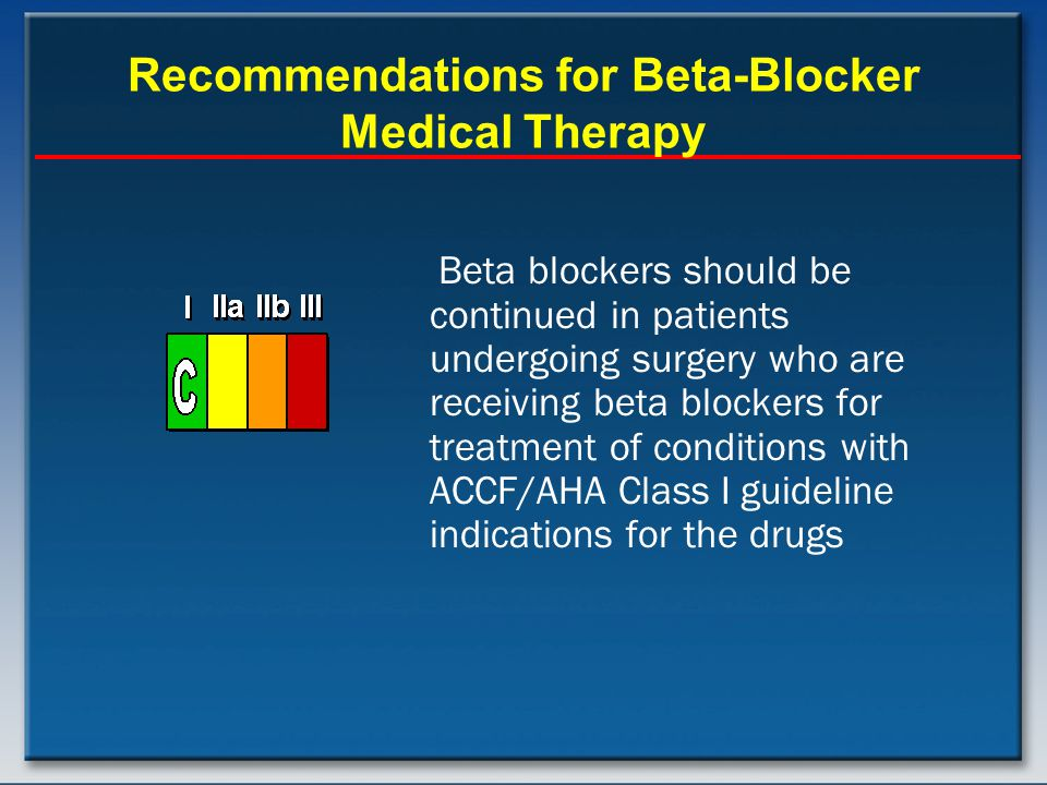 Recommendations for Beta-Blocker Medical Therapy Beta blockers should be continued in patients undergoing surgery who are receiving beta blockers for treatment of conditions with ACCF/AHA Class I guideline indications for the drugs