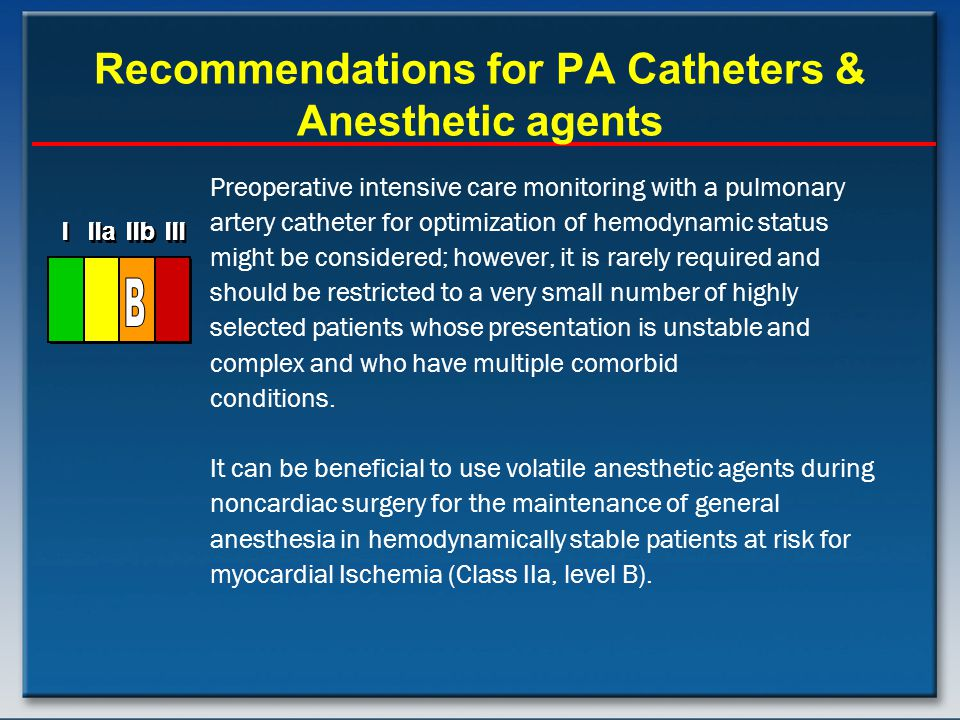 Recommendations for PA Catheters & Anesthetic agents Preoperative intensive care monitoring with a pulmonary artery catheter for optimization of hemodynamic status might be considered; however, it is rarely required and should be restricted to a very small number of highly selected patients whose presentation is unstable and complex and who have multiple comorbid conditions.