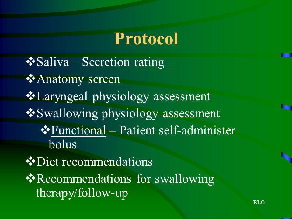 RLG Protocol  Saliva – Secretion rating  Anatomy screen  Laryngeal physiology assessment  Swallowing physiology assessment  Functional – Patient