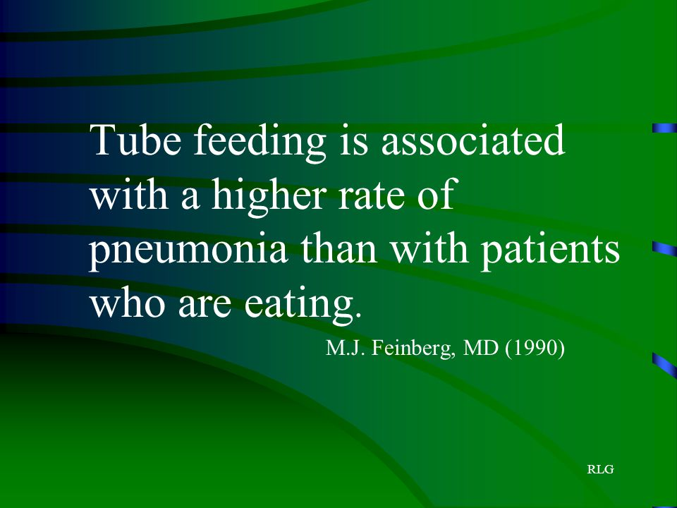 RLG Tube feeding is associated with a higher rate of pneumonia than with patients who are eating. M.J. Feinberg, MD (1990)