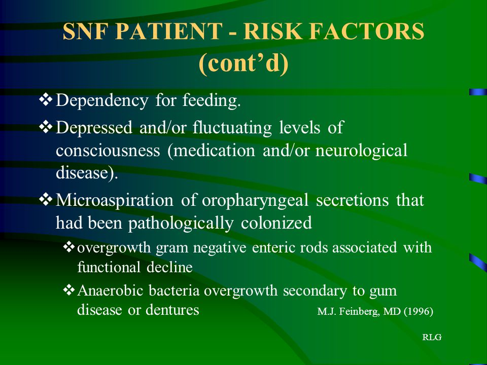 RLG SNF PATIENT - RISK FACTORS (cont'd)  Dependency for feeding.  Depressed and/or fluctuating levels of consciousness (medication and/or neurologic