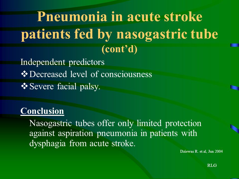 RLG Pneumonia in acute stroke patients fed by nasogastric tube (cont'd) Independent predictors  Decreased level of consciousness  Severe facial pals