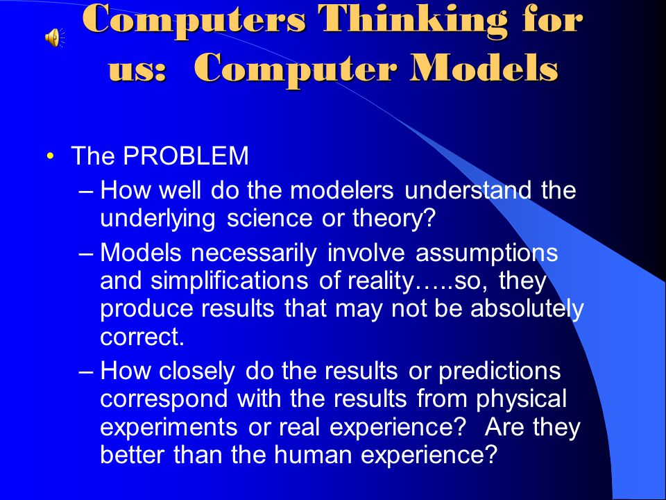 Computers Thinking for us: Computer Models Computer Models = program/system that autonomously or semi-autonomously models a situation and possibly mak