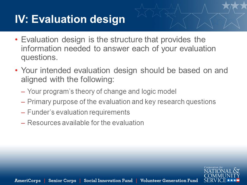 IV: Evaluation design Evaluation design is the structure that provides the information needed to answer each of your evaluation questions. Your intend