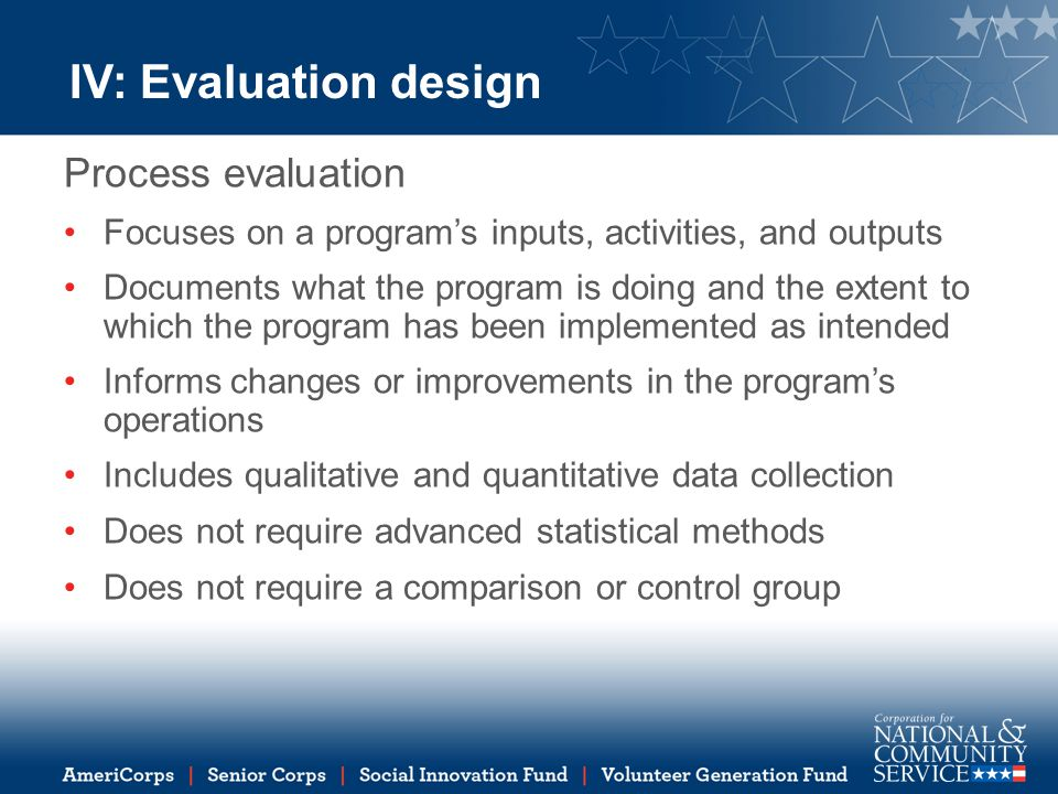 IV: Evaluation design Process evaluation Focuses on a program's inputs, activities, and outputs Documents what the program is doing and the extent to