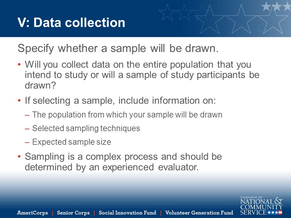 V: Data collection Specify whether a sample will be drawn. Will you collect data on the entire population that you intend to study or will a sample of