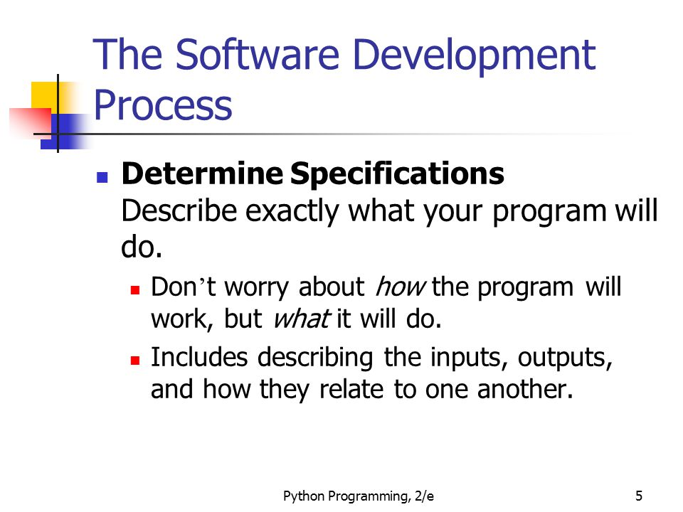 Python Programming, 2/e46 Example Program: Future Value # futval.py # A program to compute the value of an investment # carried 10 years into the future def main(): print( This program calculates the future value of a 10-year investment. ) principal = eval(input( Enter the initial principal: )) apr = eval(input( Enter the annual interest rate: )) for i in range(10): principal = principal * (1 + apr) print ( The value in 10 years is: , principal) main()