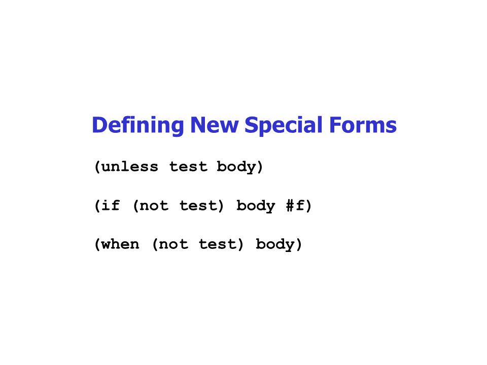 Defining New Special Forms (unless test body) (if (not test) body #f) (when (not test) body)