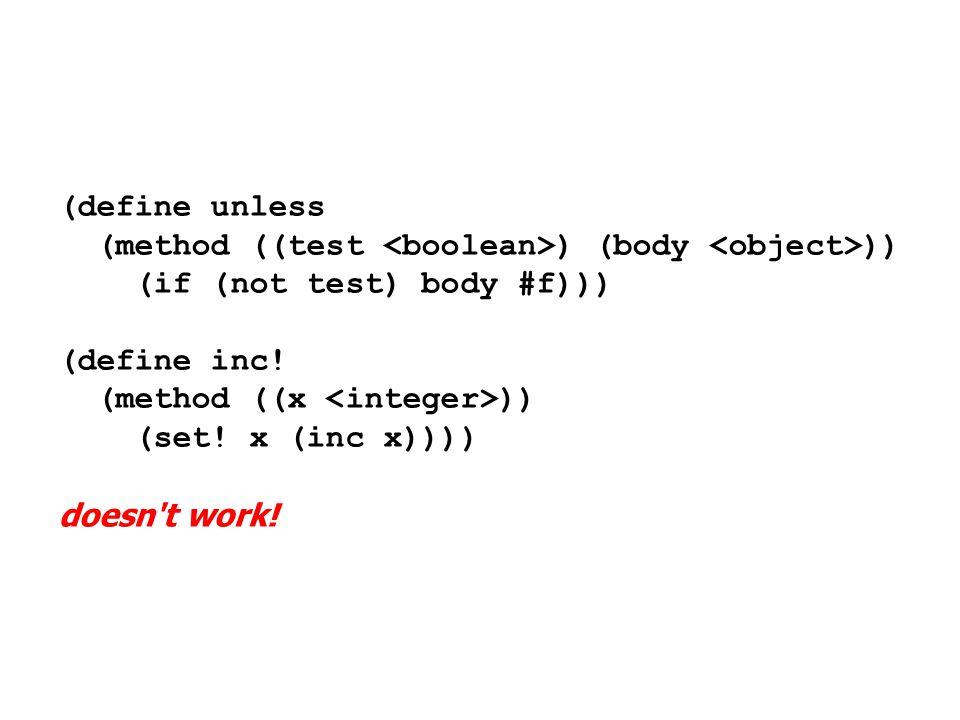 (define unless (method ((test ) (body )) (if (not test) body #f))) (define inc! (method ((x )) (set! x (inc x)))) doesn't work!