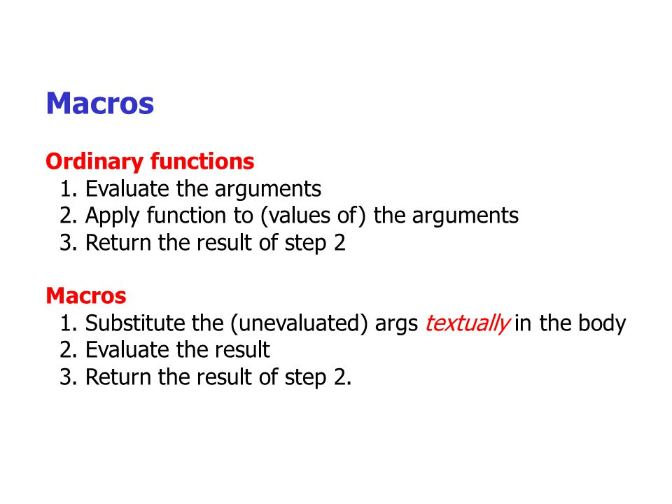Macros Ordinary functions 1. Evaluate the arguments 2.