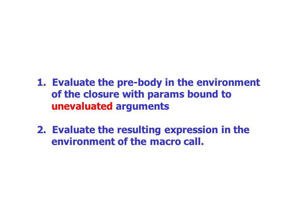 1. Evaluate the pre-body in the environment of the closure with params bound to unevaluated arguments 2. Evaluate the resulting expression in the envi