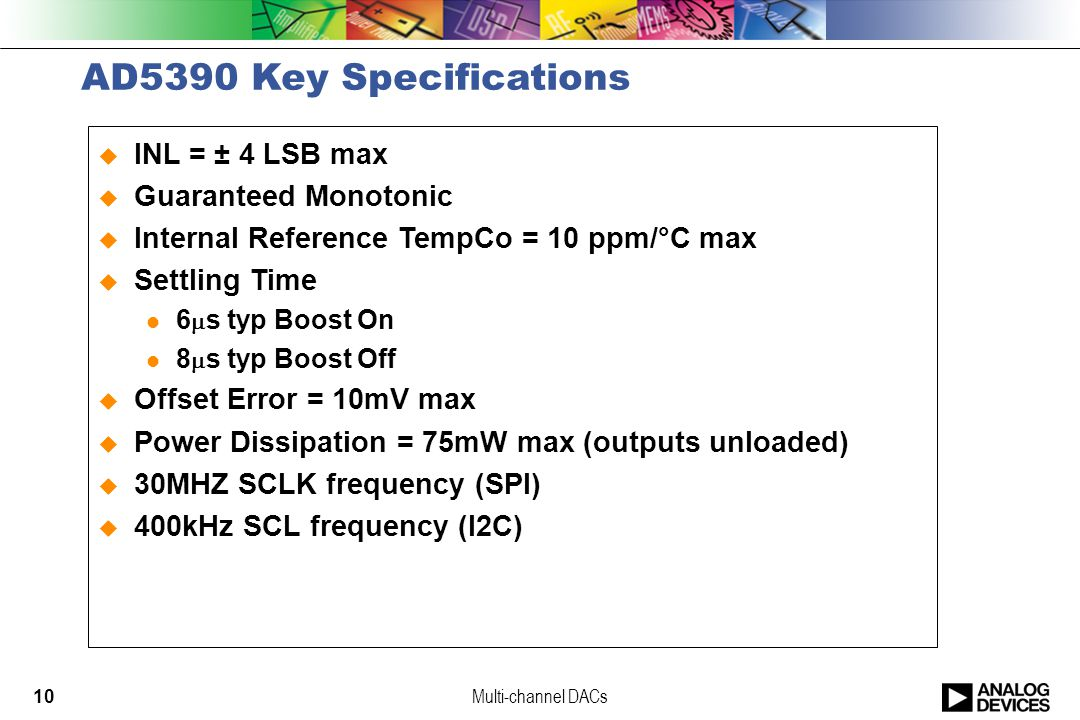 Multi-channel DACs10 AD5390 Key Specifications  INL = ± 4 LSB max  Guaranteed Monotonic  Internal Reference TempCo = 10 ppm/°C max  Settling Time