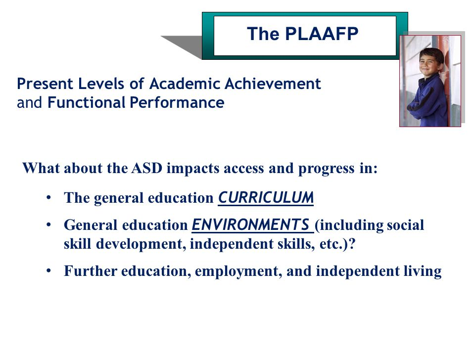Present Levels of Academic Achievement and Functional Performance The PLAAFP What about the ASD impacts access and progress in: The general education