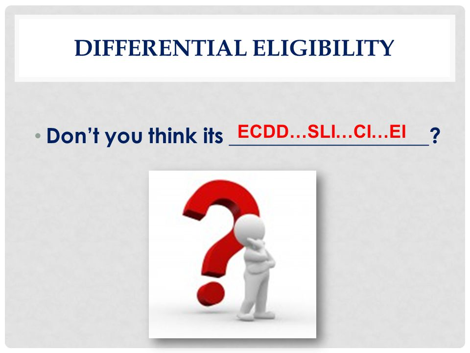 DIFFERENTIAL ELIGIBILITY Don't you think its ___________________? ECDD…SLI…CI…EI