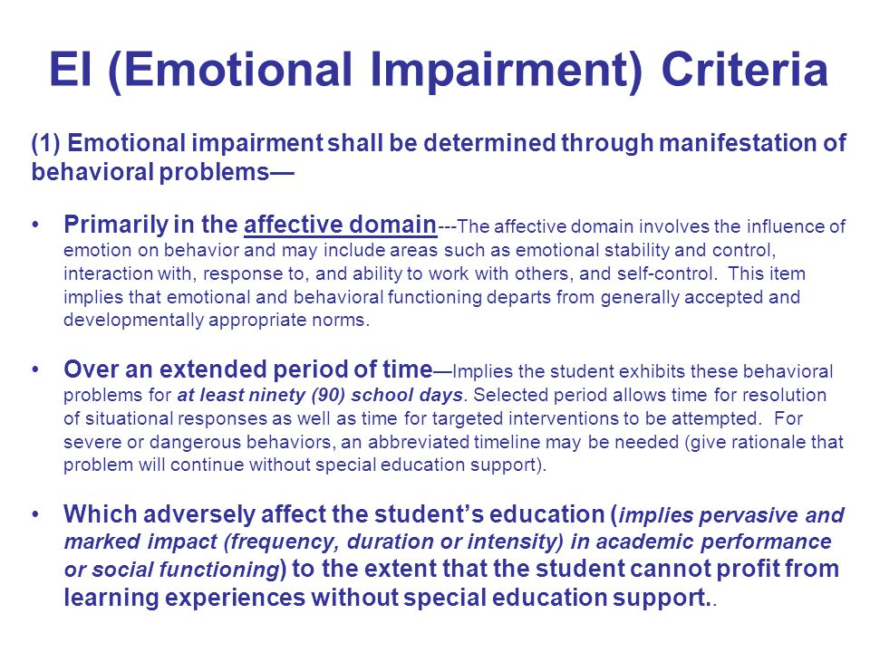 EI (Emotional Impairment) Criteria (1) Emotional impairment shall be determined through manifestation of behavioral problems— Primarily in the affecti